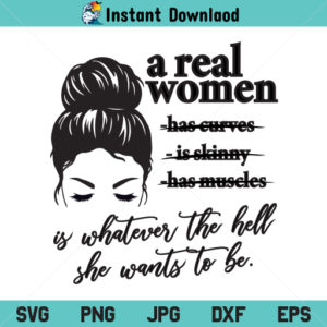 A Real Woman Is Whatever The Hell She Wants To Be SVG, Women Empowerment SVG, PNG, DXF, Cricut, Cut File, Clipart, Silhouette