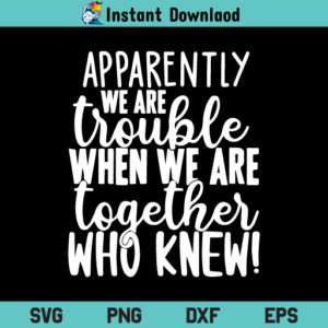Apparently We Are Trouble When We Are Together SVG, Apparently We Are Trouble SVG, Apparently We Are Trouble When We Are Together SVG Cut File, PNG, DXF, Cricut, Cut File