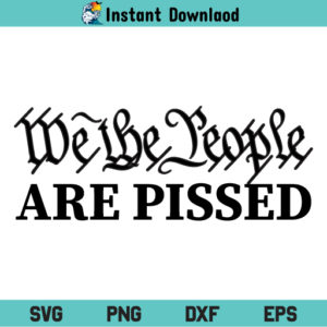 We the People Are Pissed SVG, We the People Are Pissed SVG File, We the People SVG, The Patriot Party SVG, 4th of July SVG, 2nd Amendment, We the People